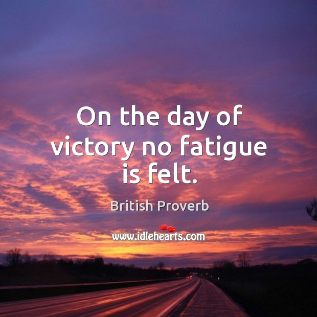 Image, On the day of victory no fatigue is felt.