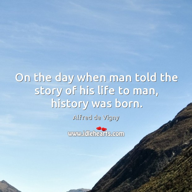 On the day when man told the story of his life to man, history was born. Alfred de Vigny Picture Quote