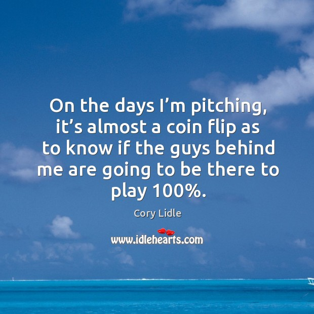 Image, On the days I'm pitching, it's almost a coin flip as to know if the guys behind