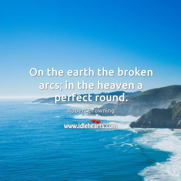 On the earth the broken arcs; in the heaven a perfect round. Image
