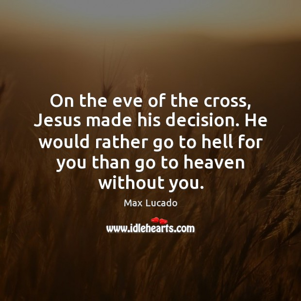 On the eve of the cross, Jesus made his decision. He would Max Lucado Picture Quote