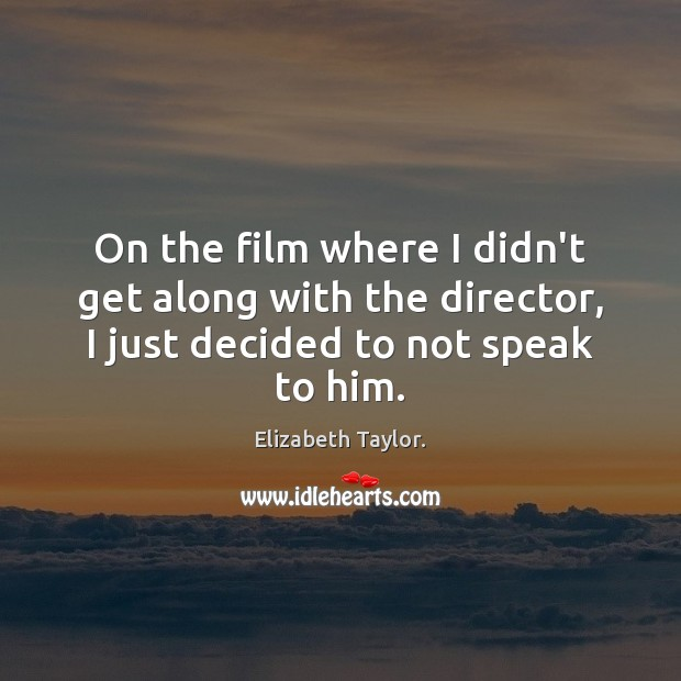 On the film where I didn't get along with the director, I Elizabeth Taylor. Picture Quote