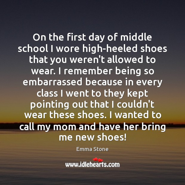 On the first day of middle school I wore high-heeled shoes that Emma Stone Picture Quote