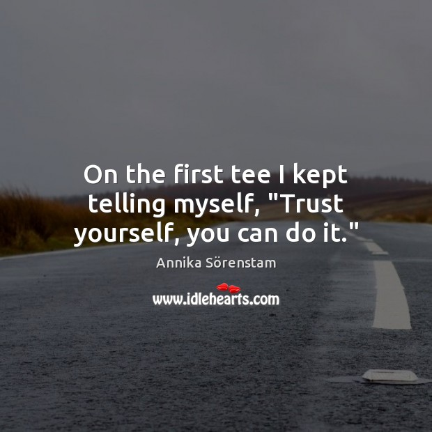 """Image, On the first tee I kept telling myself, """"Trust yourself, you can do it."""""""