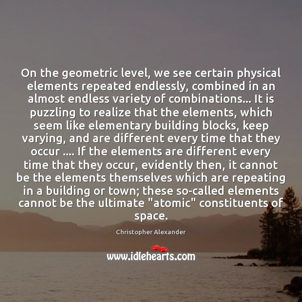 On the geometric level, we see certain physical elements repeated endlessly, combined Christopher Alexander Picture Quote