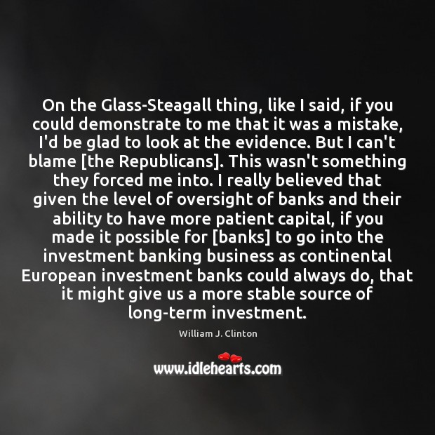 On the Glass-Steagall thing, like I said, if you could demonstrate to Investment Quotes Image