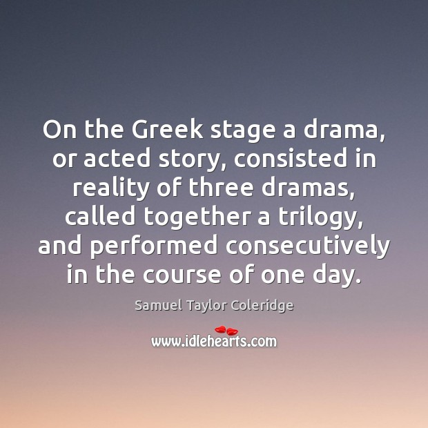 On the Greek stage a drama, or acted story, consisted in reality Samuel Taylor Coleridge Picture Quote