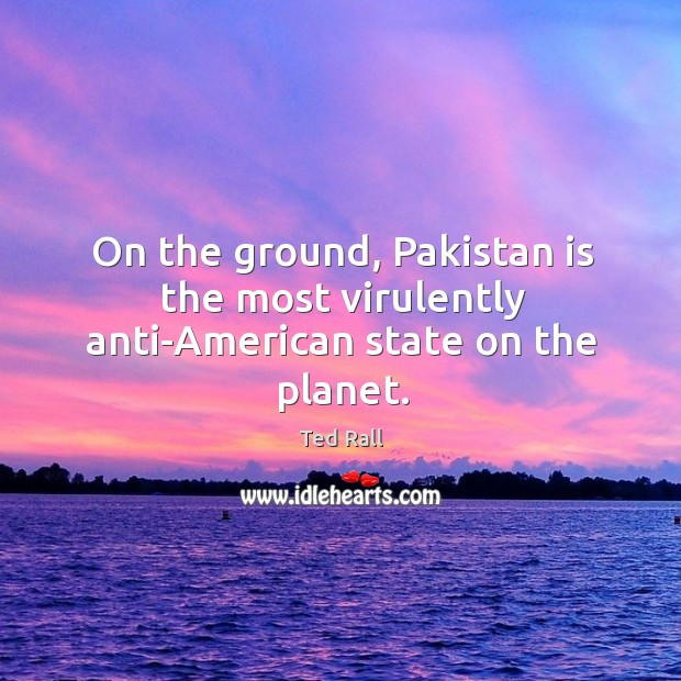 On the ground, pakistan is the most virulently anti-american state on the planet. Ted Rall Picture Quote
