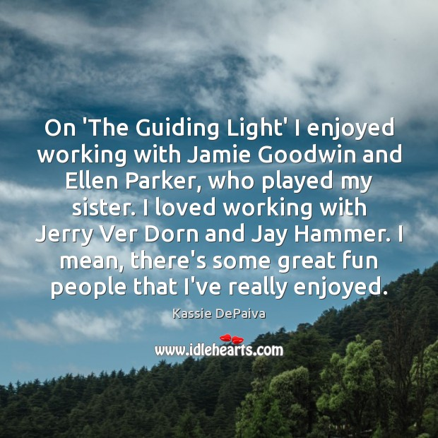 On 'The Guiding Light' I enjoyed working with Jamie Goodwin and Ellen Image