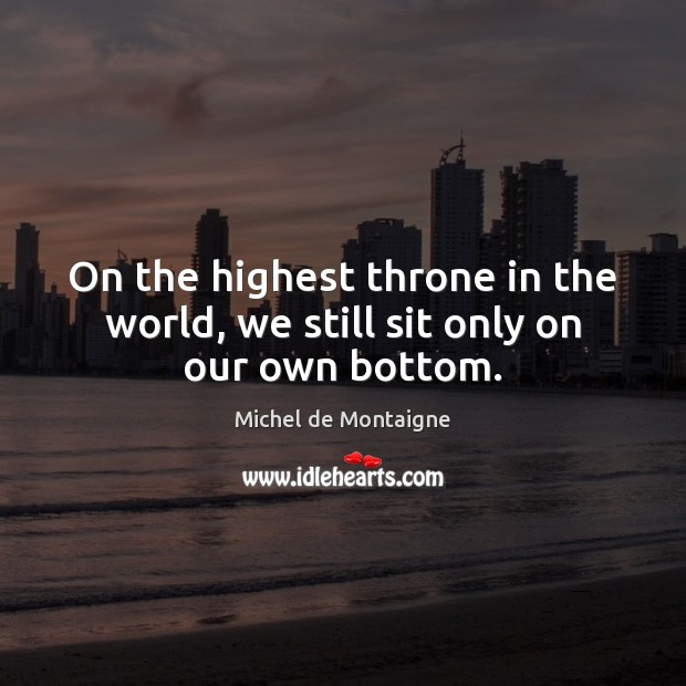 Image, On the highest throne in the world, we still sit only on our own bottom.