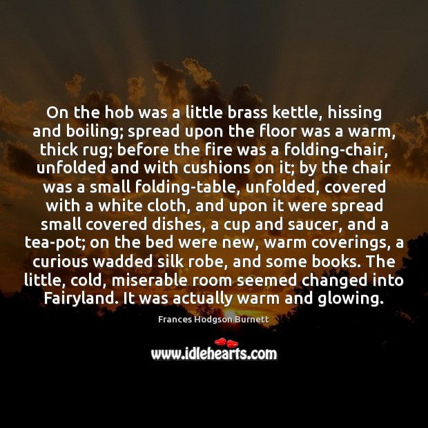 On the hob was a little brass kettle, hissing and boiling; spread Frances Hodgson Burnett Picture Quote