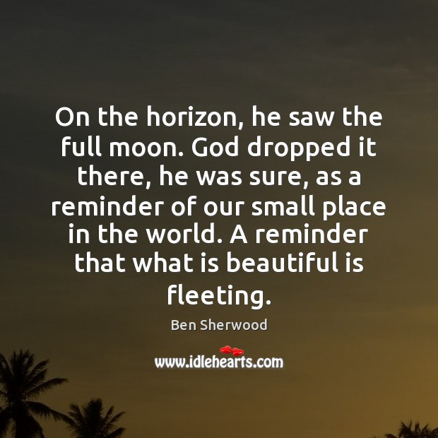 Image, On the horizon, he saw the full moon. God dropped it there,
