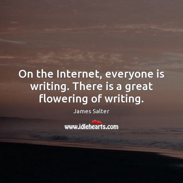 On the Internet, everyone is writing. There is a great flowering of writing. James Salter Picture Quote