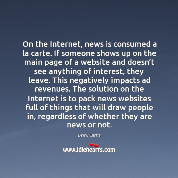 On the internet, news is consumed a la carte. If someone shows up on the main page of a website and Drew Curtis Picture Quote