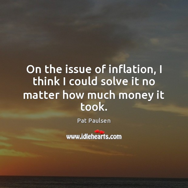 On the issue of inflation, I think I could solve it no matter how much money it took. Image