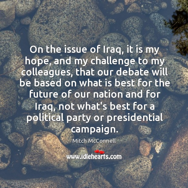 On the issue of Iraq, it is my hope, and my challenge Mitch McConnell Picture Quote