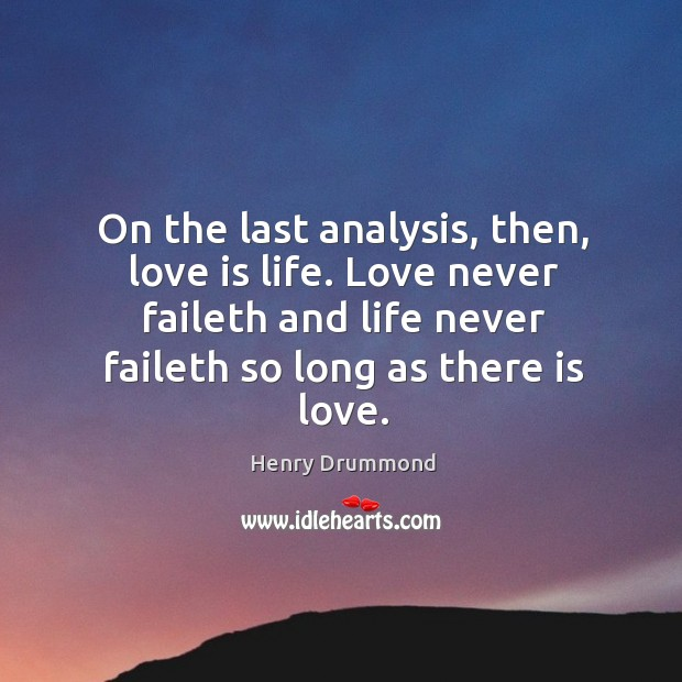 On the last analysis, then, love is life. Love never faileth and life never faileth so long as there is love. Image