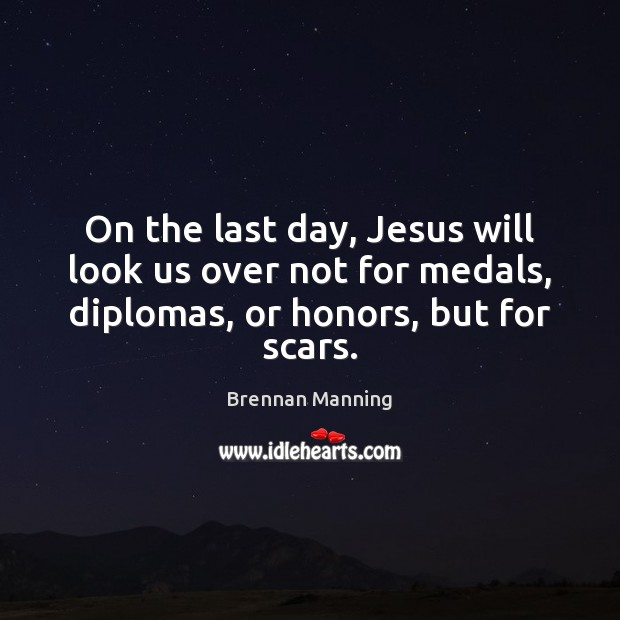 Brennan Manning Picture Quote image saying: On the last day, Jesus will look us over not for medals,