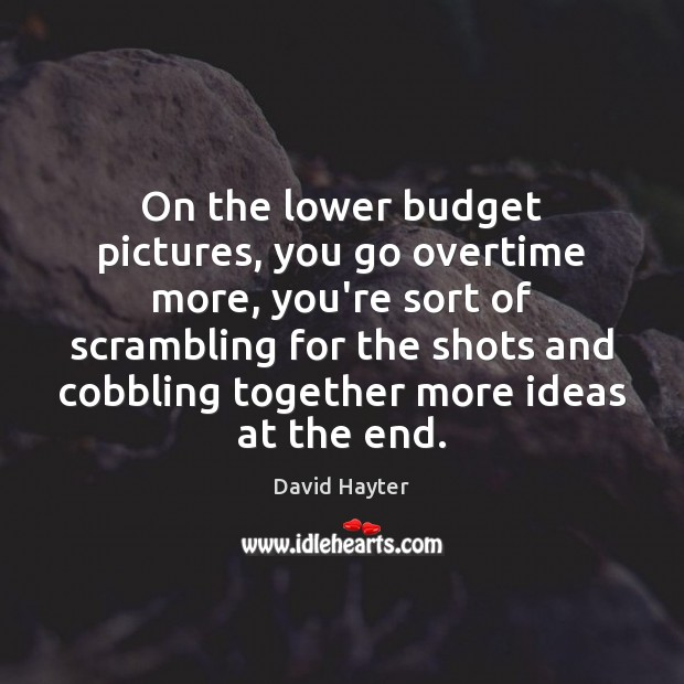 On the lower budget pictures, you go overtime more, you're sort of Image