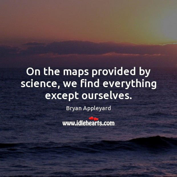Image, On the maps provided by science, we find everything except ourselves.