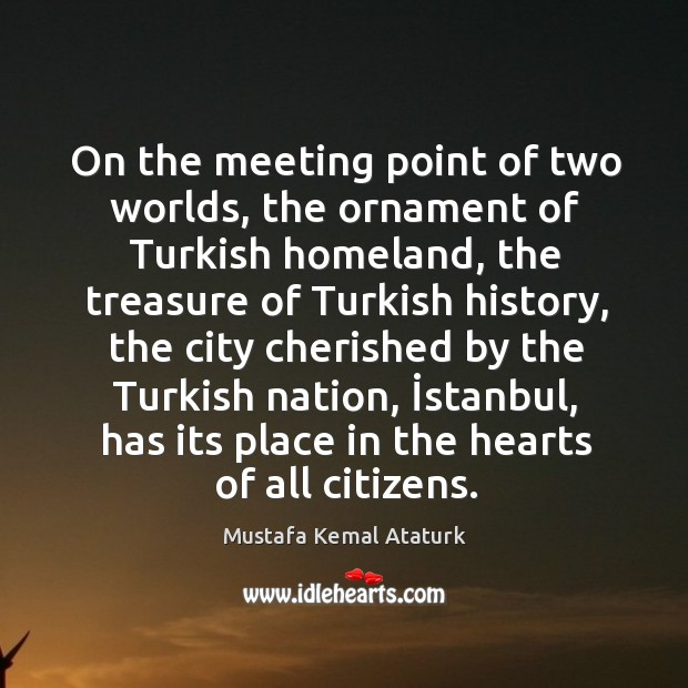 On the meeting point of two worlds, the ornament of Turkish homeland, Mustafa Kemal Ataturk Picture Quote