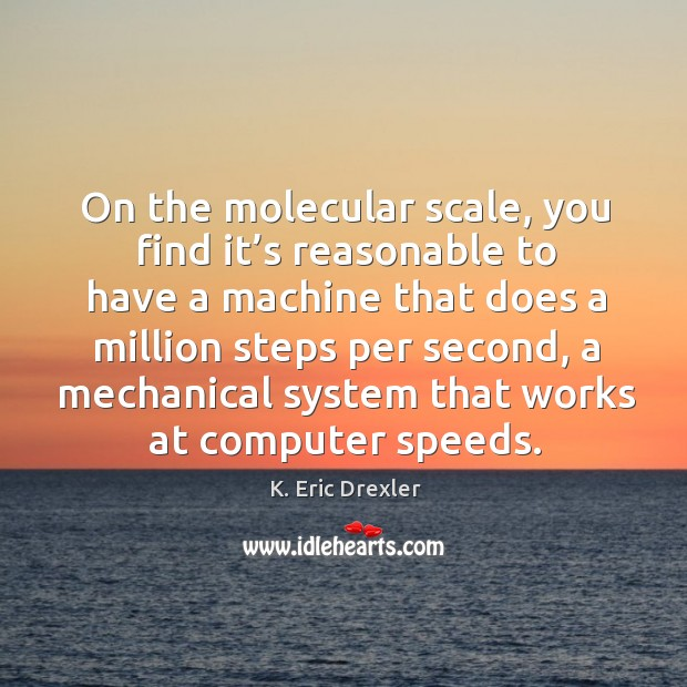 On the molecular scale, you find it's reasonable to have a machine that does a K. Eric Drexler Picture Quote