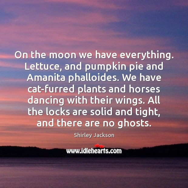 On the moon we have everything. Lettuce, and pumpkin pie and Amanita Shirley Jackson Picture Quote