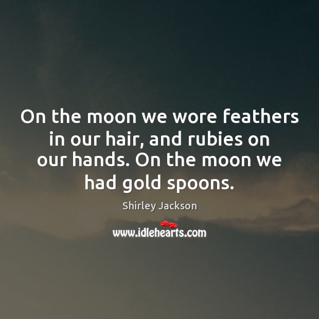 Shirley Jackson Picture Quote image saying: On the moon we wore feathers in our hair, and rubies on