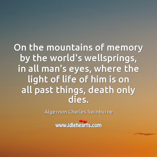 On the mountains of memory by the world's wellsprings, in all man's Algernon Charles Swinburne Picture Quote