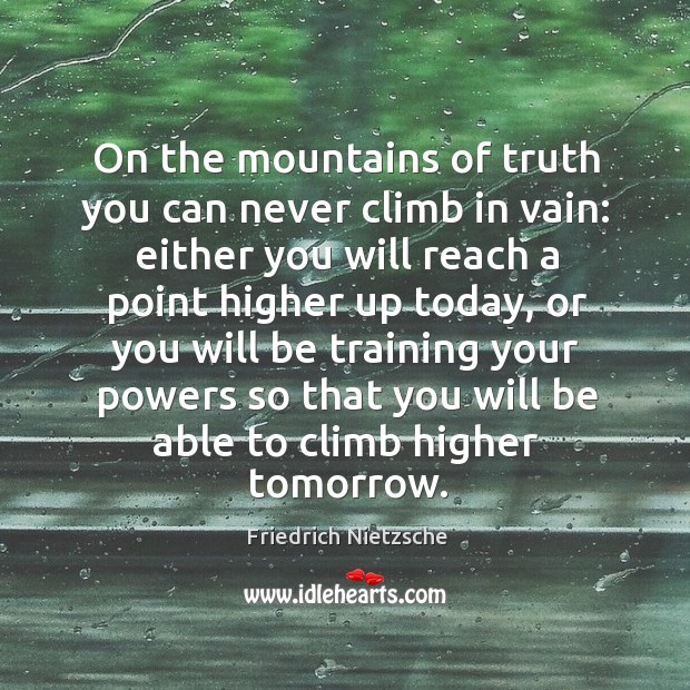 Image, On the mountains of truth you can never climb in vain: either you will reach a point higher up today