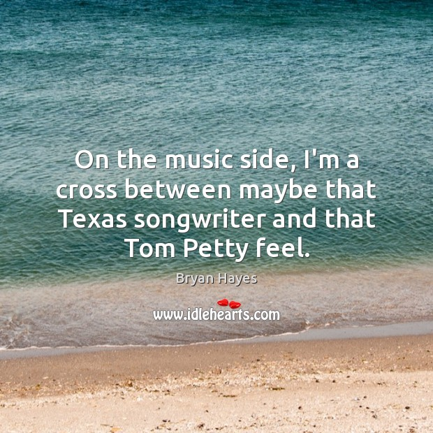 Image, On the music side, I'm a cross between maybe that Texas songwriter