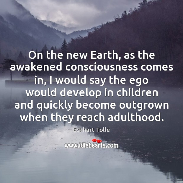 On the new Earth, as the awakened consciousness comes in, I would Image