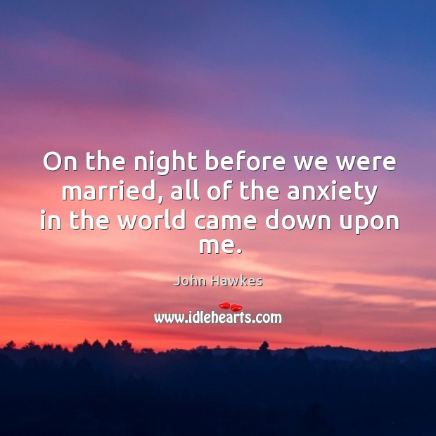 On the night before we were married, all of the anxiety in the world came down upon me. John Hawkes Picture Quote