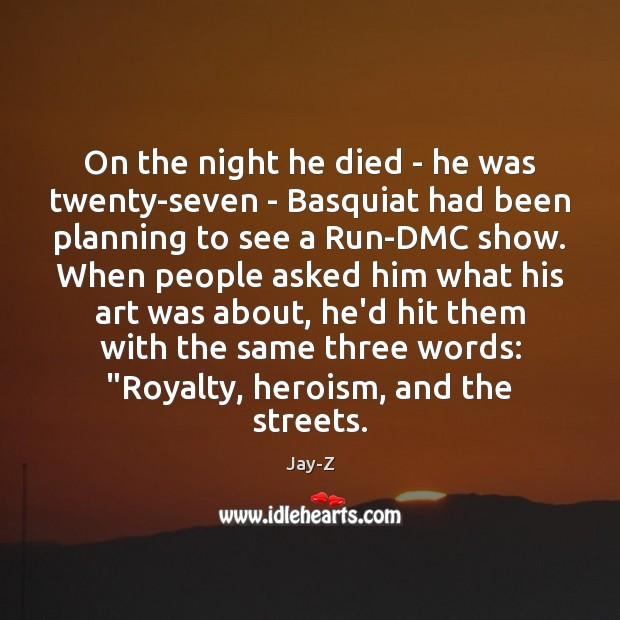 Image, On the night he died – he was twenty-seven – Basquiat had
