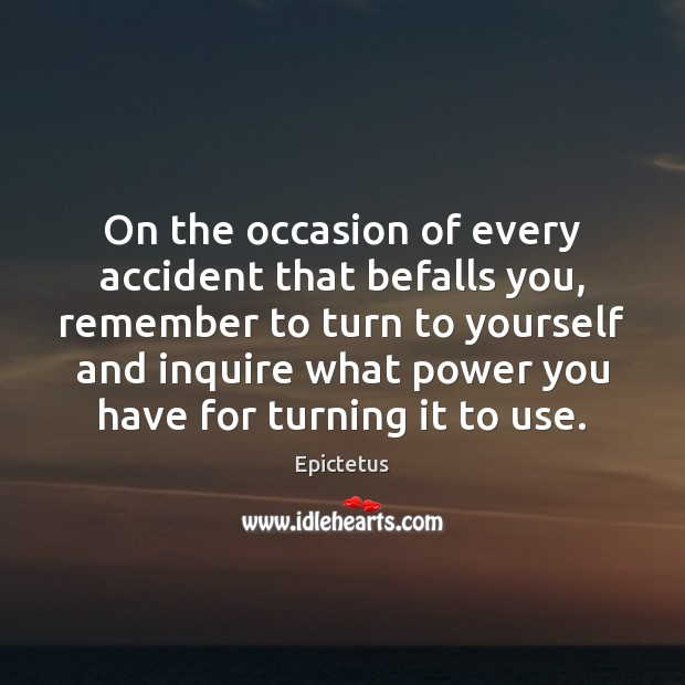 On the occasion of every accident that befalls you, remember to turn Epictetus Picture Quote
