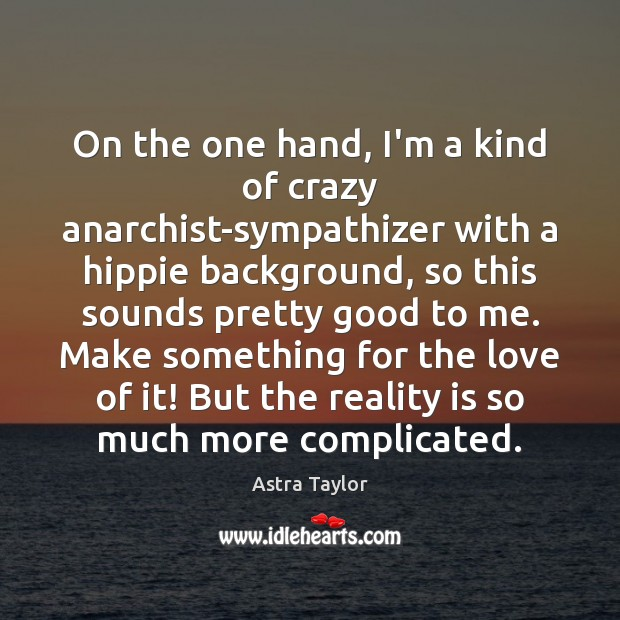 Image, On the one hand, I'm a kind of crazy anarchist-sympathizer with a