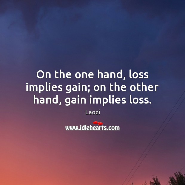 Image, On the one hand, loss implies gain; on the other hand, gain implies loss.