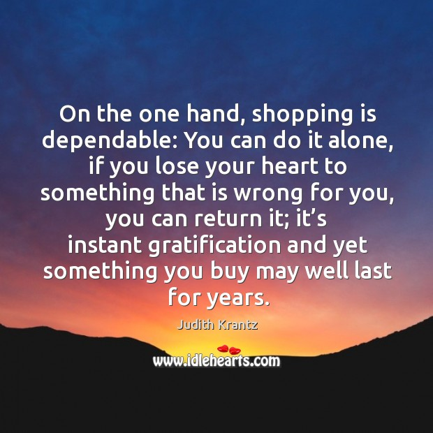On the one hand, shopping is dependable: you can do it alone, if you lose your heart Image