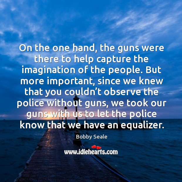 On the one hand, the guns were there to help capture the imagination of the people. Image