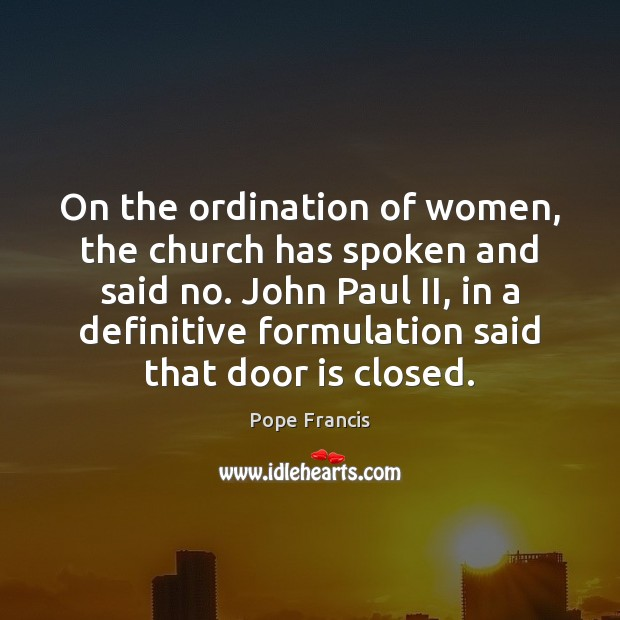 On the ordination of women, the church has spoken and said no. Pope Francis Picture Quote