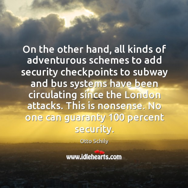 On the other hand, all kinds of adventurous schemes to add security checkpoints to subway and bus systems Otto Schily Picture Quote