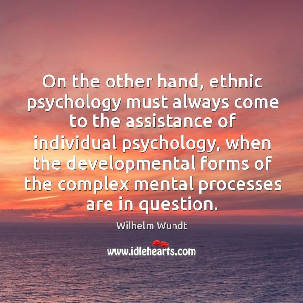 On the other hand, ethnic psychology must always come to the assistance of individual Wilhelm Wundt Picture Quote