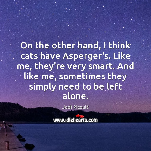 Image, On the other hand, I think cats have Asperger's. Like me, they're
