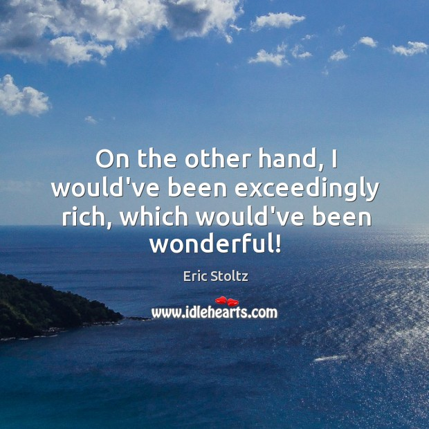 On the other hand, I would've been exceedingly rich, which would've been wonderful! Image