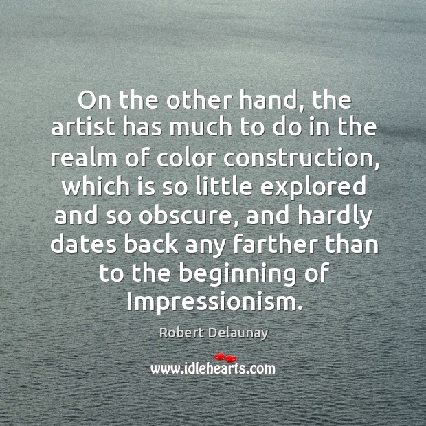 On the other hand, the artist has much to do in the realm of color construction Robert Delaunay Picture Quote