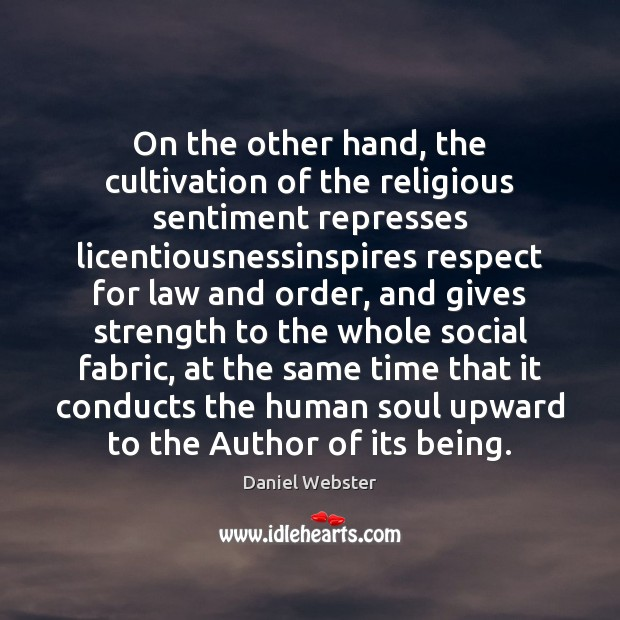 On the other hand, the cultivation of the religious sentiment represses licentiousnessinspires Daniel Webster Picture Quote