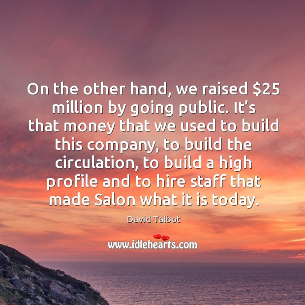 On the other hand, we raised $25 million by going public. Image