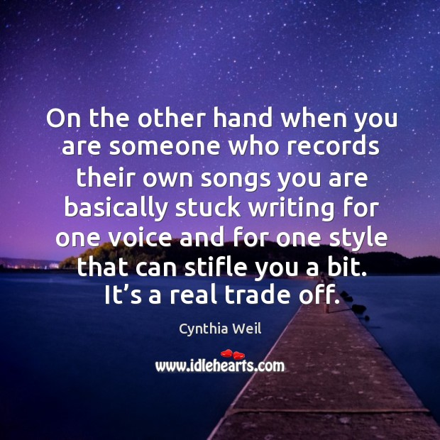 On the other hand when you are someone who records their own songs you are Cynthia Weil Picture Quote