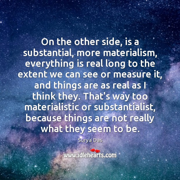 On the other side, is a substantial, more materialism, everything is real Image