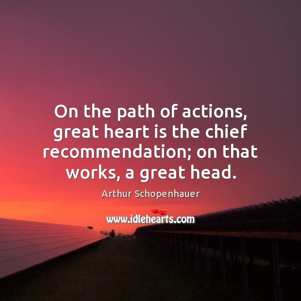On the path of actions, great heart is the chief recommendation; on Arthur Schopenhauer Picture Quote